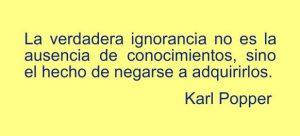 La verdadera ignorancia no es la ausencia de conocimientos, sino el hecho de negarse a adquirirlos. Karl Popper